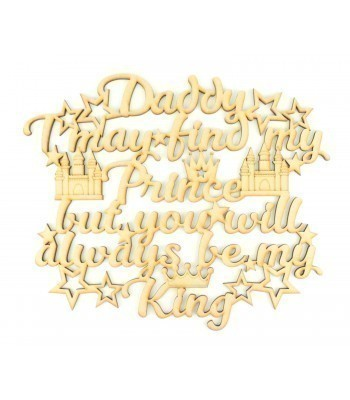 Laser Cut 'Daddy I may find my Prince but you will always be my King' Quote Sign