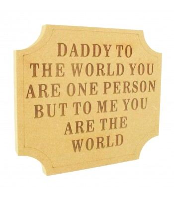 Laser Engraved 18mm Freestanding MDF 'Daddy to the world you are one person but to me you are the world' Curved Corner Plaque