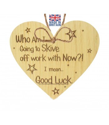 Laser Cut Oak Veneer 'Who Am I Going to Skive off work with Now?! I mean... Good Luck.' Engraved Mini Heart Plaque