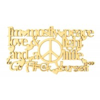 Laser Cut 'I'm mostly peace love & light and a little go F#@k Yourself'' Quote Sign