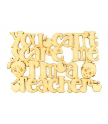 Laser cut 'You can't scare me, I'm a Teacher' Quote Sign
